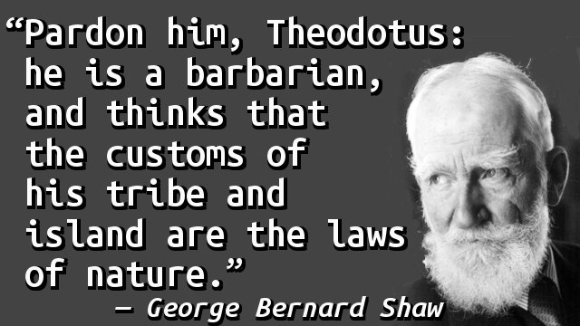 Pardon him, Theodotus: he is a barbarian, and thinks that the customs of his tribe and island are the laws of nature.