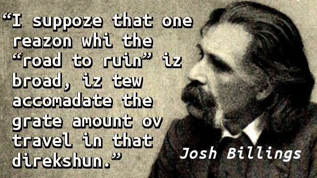 "I suppoze that one reazon whi the ""road to ruin"" iz broad, iz tew accomadate the grate amount ov travel in that direkshun."