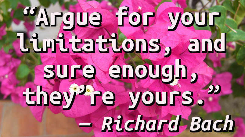 Argue for your limitations, and sure enough, they're yours.