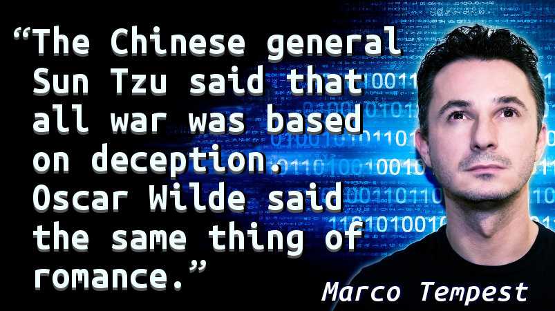 The Chinese general Sun Tzu said that all war was based on deception. Oscar Wilde said the same thing of romance.