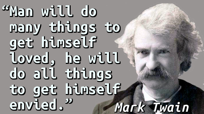 Man will do many things to get himself loved, he will do all things to get himself envied.