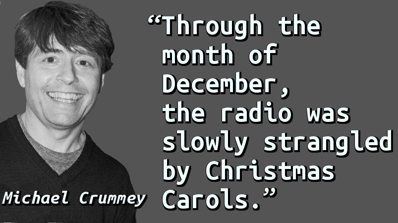 Through the month of December, the radio was slowly strangled by Christmas Carols.