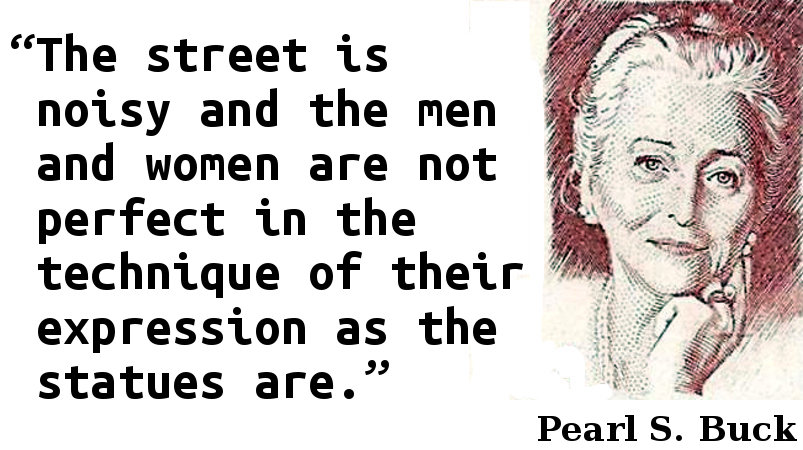 The street is noisy and the men and women are not perfect in the technique of their expression as the statues are.