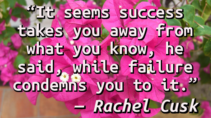 It seems success takes you away from what you know, he said, while failure condemns you to it.