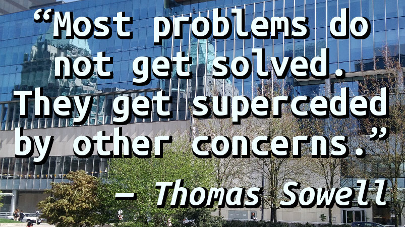 Most problems do not get solved. They get superceded by other concerns.