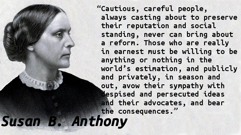 Cautious, careful people, always casting about to preserve their reputation and social standing, never can bring about a reform. Those who are really in earnest must be willing to be anything or nothing in the world's estimation, and publicly and privately, in season and out, avow their sympathy with despised and persecuted ideas and their advocates, and bear the consequences.