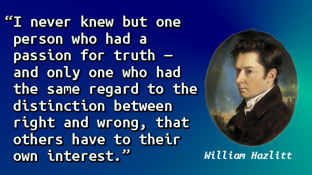 I never knew but one person who had a passion for truth — and only one who had the same regard to the distinction between right and wrong, that others have to their own interest.