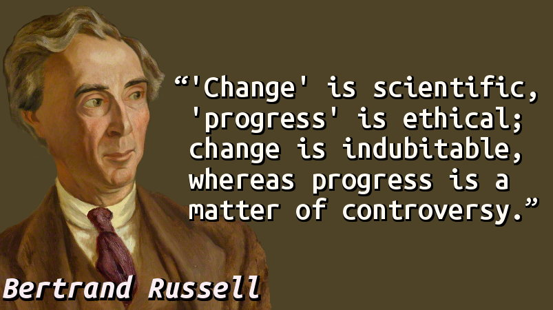 'Change' is scientific, 'progress' is ethical; change is indubitable, whereas progress is a matter of controversy.