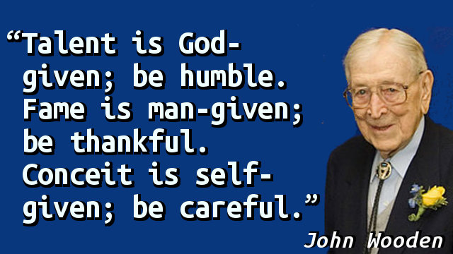 Talent is God-given; be humble. Fame is man-given; be thankful. Conceit is self-given; be careful.