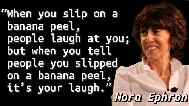 When you slip on a banana peel, people laugh at you; but when you tell people you slipped on a banana peel, it's your laugh.