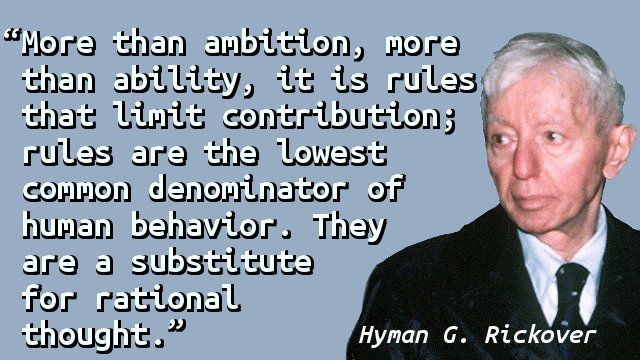 More than ambition, more than ability, it is rules that limit contribution; rules are the lowest common denominator of human behavior. They are a substitute for rational thought.
