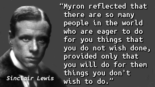 Myron reflected that there are so many people in the world who are eager to do for you things that you do not wish done, provided only that you will do for them things you don't wish to do.