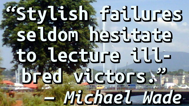 Stylish failures seldom hesitate to lecture ill-bred victors.