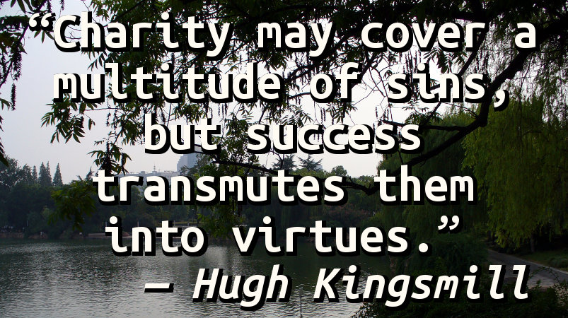 Charity may cover a multitude of sins, but success transmutes them into virtues.