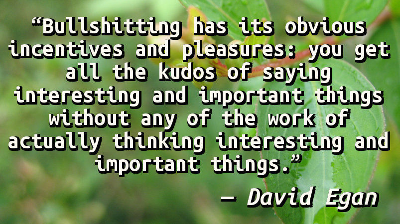 Bullshitting has its obvious incentives and pleasures: you get all the kudos of saying interesting and important things without any of the work of actually thinking interesting and important things.