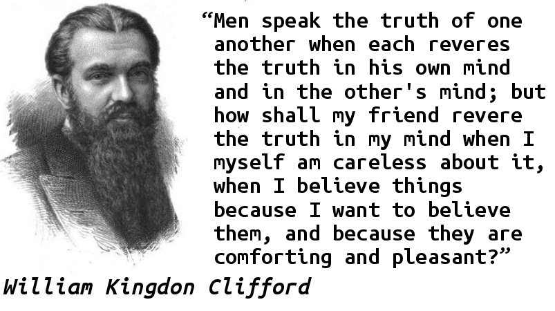 Men speak the truth of one another when each reveres the truth in his own mind and in the other's mind; but how shall my friend revere the truth in my mind when I myself am careless about it, when I believe things because I want to believe them, and because they are comforting and pleasant?