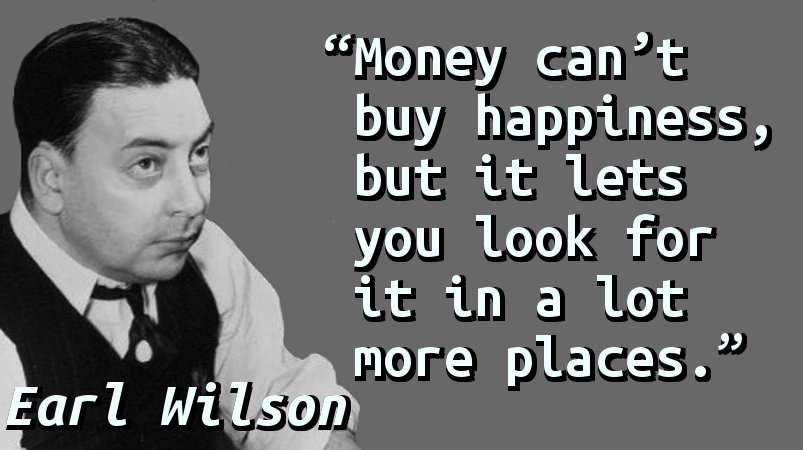 Money can't buy happiness, but it lets you look for it in a lot more places.