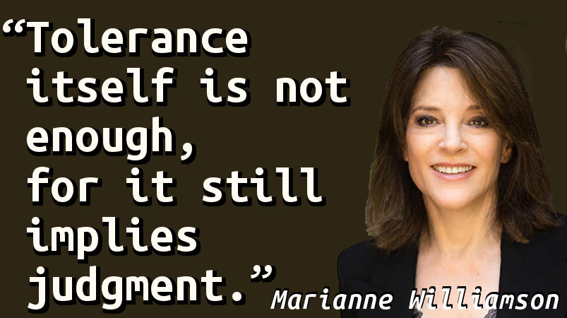Tolerance itself is not enough, for it still implies judgment.