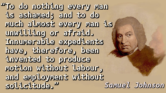 To do nothing every man is ashamed; and to do much almost every man is unwilling or afraid. Innumerable expedients have, therefore, been invented to produce motion without labour, and employment without solicitude.