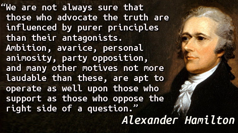 We are not always sure that those who advocate the truth are influenced by purer principles than their antagonists. Ambition, avarice, personal animosity, party opposition, and many other motives not more laudable than these, are apt to operate as well upon those who support as those who oppose the right side of a question.