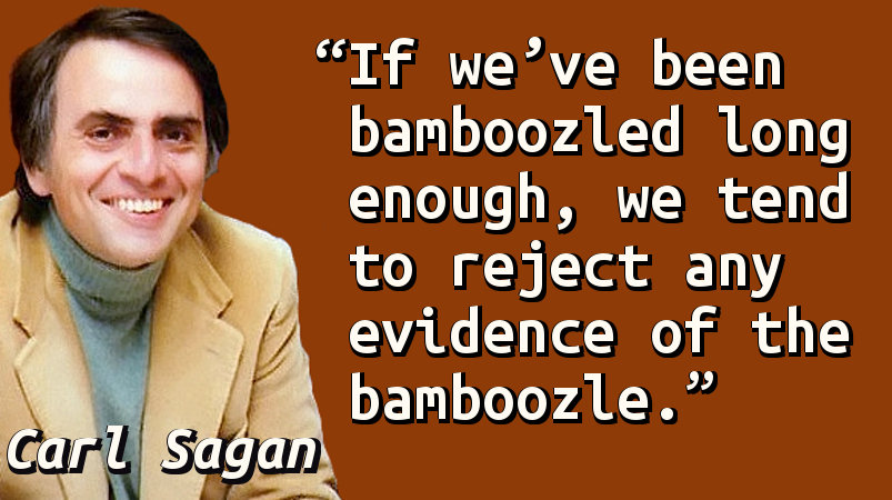 If we've been bamboozled long enough, we tend to reject any evidence of the bamboozle.