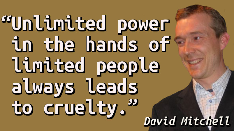 Unlimited power in the hands of limited people always leads to cruelty.