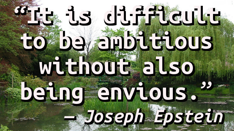 It is difficult to be ambitious without also being envious.