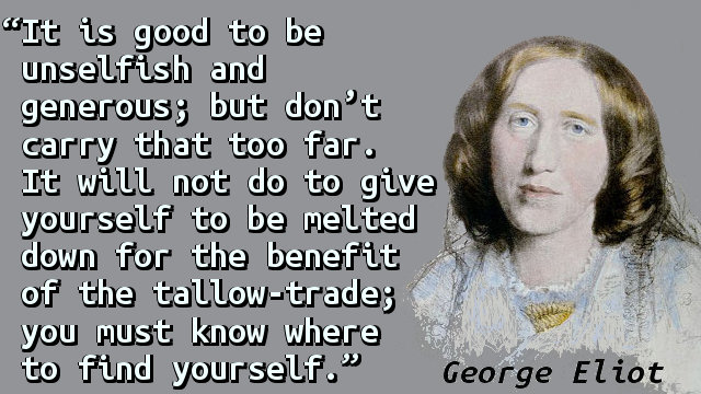 It is good to be unselfish and generous; but don't carry that too far. It will not do to give yourself to be melted down for the benefit of the tallow-trade; you must know where to find yourself.