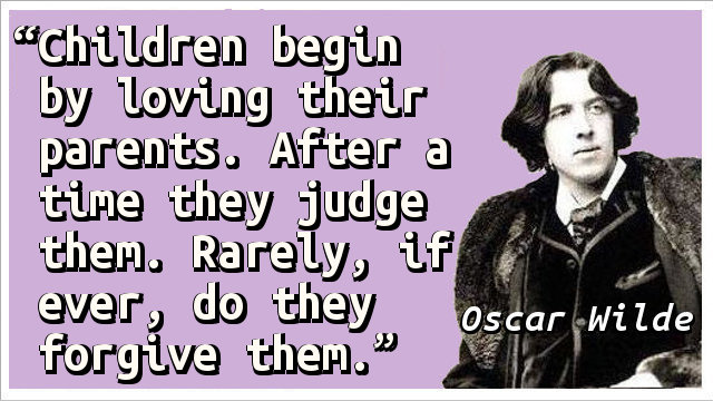 Children begin by loving their parents. After a time they judge them. Rarely, if ever, do they forgive them.
