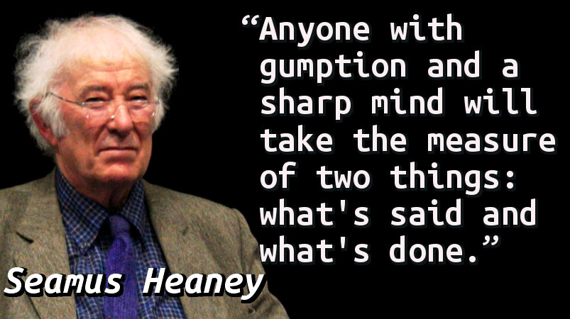Anyone with gumption and a sharp mind will take the measure of two things: what's said and what's done.