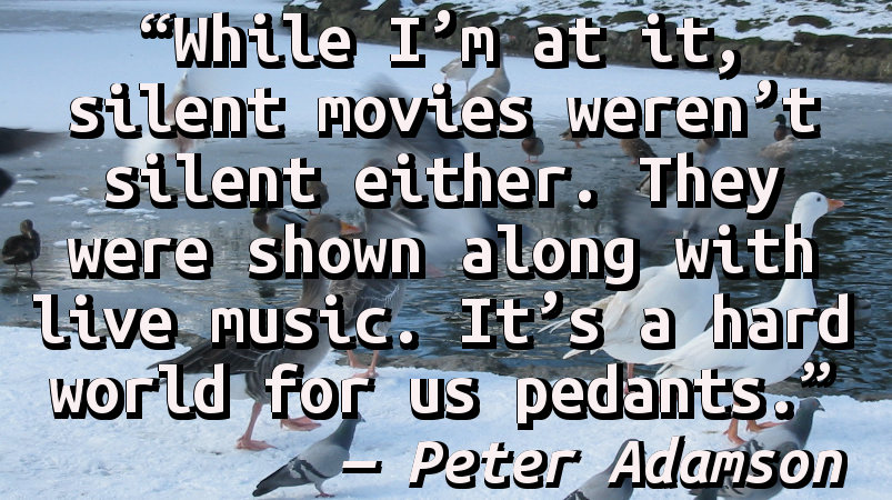 While I'm at it, silent movies weren't silent either. They were shown along with live music. It's a hard world for us pedants.
