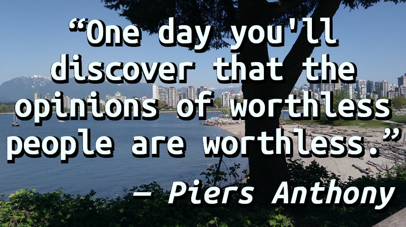 One day you'll discover that the opinions of worthless people are worthless.