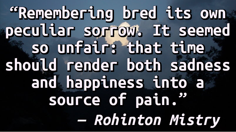 Remembering bred its own peculiar sorrow. It seemed so unfair: that time should render both sadness and happiness into a source of pain.