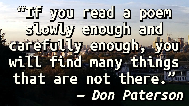 If you read a poem slowly enough and carefully enough, you will find many things that are not there.