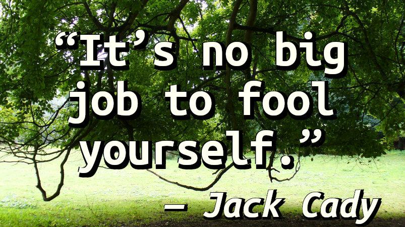 It's no big job to fool yourself.