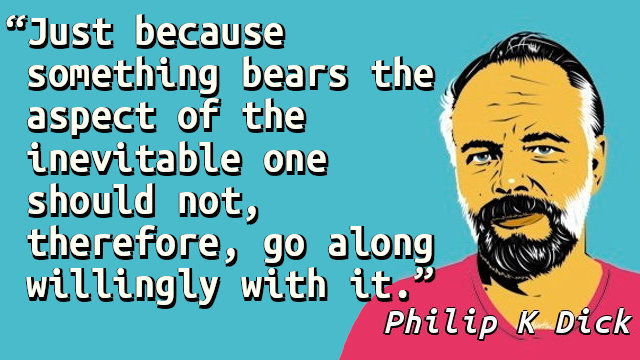 Just because something bears the aspect of the inevitable one should not, therefore, go along willingly with it.