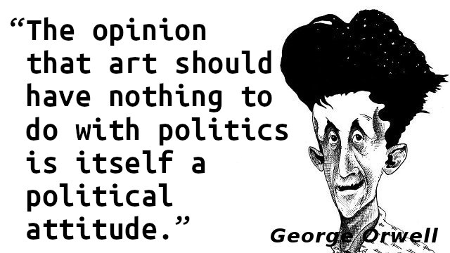 The opinion that art should have nothing to do with politics is itself a political attitude.