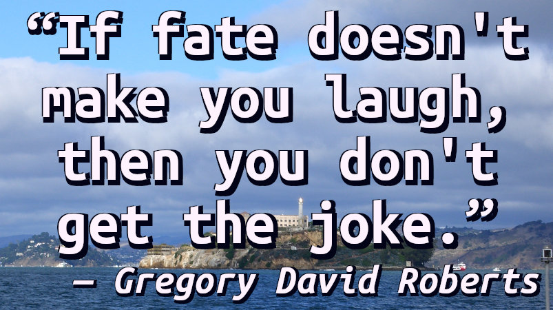 If fate doesn't make you laugh, then you don't get the joke.