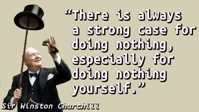 There is always a strong case for doing nothing, especially for doing nothing yourself.