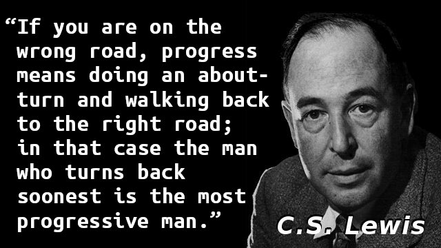 If you are on the wrong road, progress means doing an about-turn and walking back to the right road; in that case the man who turns back soonest is the most progressive man.