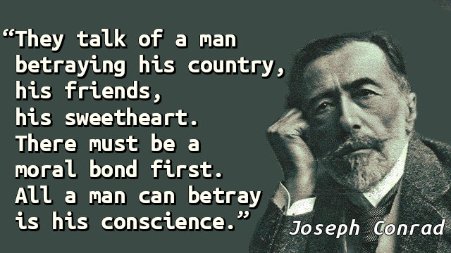 They talk of a man betraying his country, his friends, his sweetheart. There must be a moral bond first. All a man can betray is his conscience.