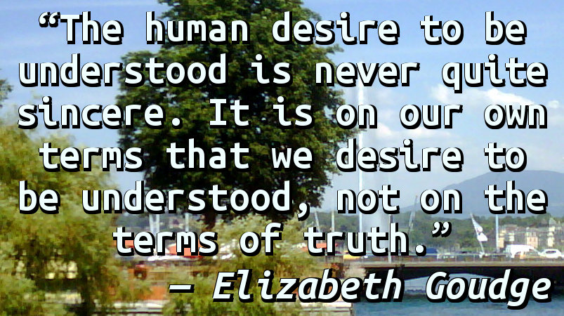 The human desire to be understood is never quite sincere. It is on our own terms that we desire to be understood, not on the terms of truth.