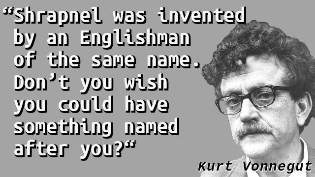 Shrapnel was invented by an Englishman of the same name. Don't you wish you could have something named after you?
