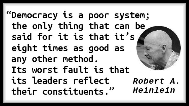 Democracy is a poor system; the only thing that can be said for it is that it's eight times as good as any other method. Its worst fault is that its leaders reflect their constituents.