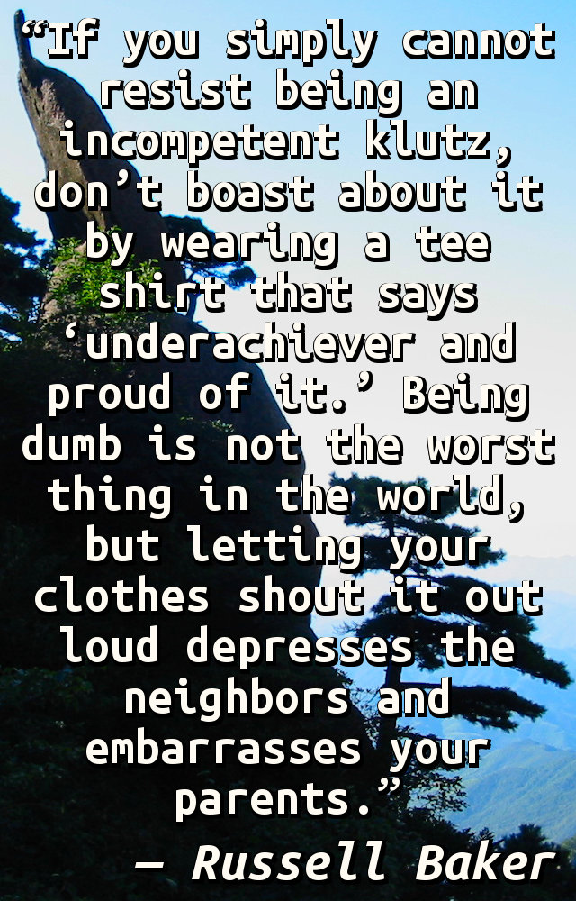 If you simply cannot resist being an incompetent klutz, don't boast about it by wearing a tee shirt that says 'underachiever and proud of it.' Being dumb is not the worst thing in the world, but letting your clothes shout it out loud depresses the neighbors and embarrasses your parents.