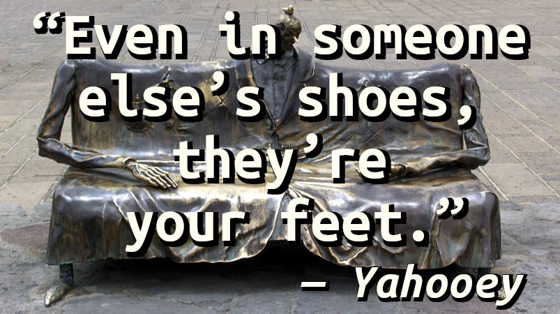 Even in someone else's shoes, they're your feet.