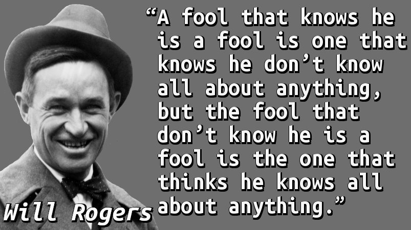 A fool that knows he is a fool is one that knows he don't know all about anything, but the fool that don't know he is a fool is the one that thinks he knows all about anything.