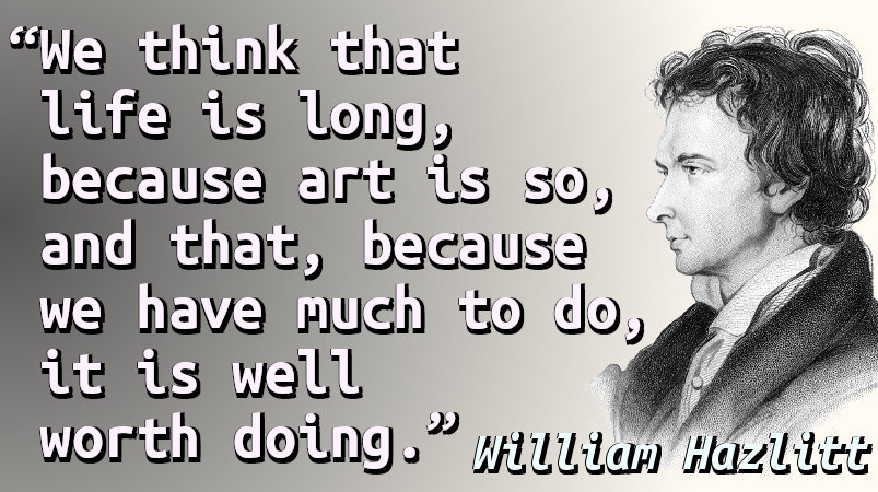 We think that life is long, because art is so, and that, because we have much to do, it is well worth doing.