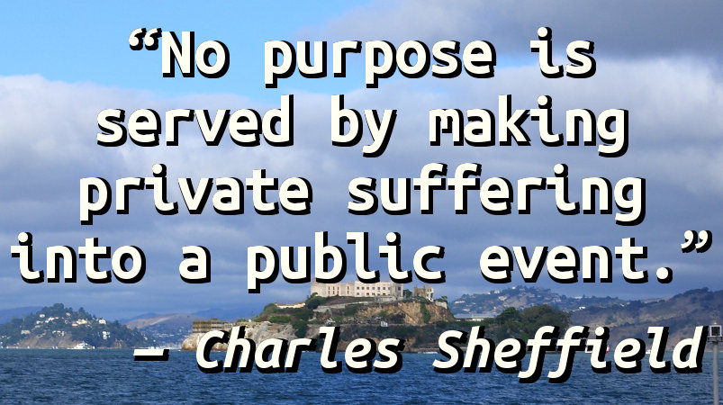 No purpose is served by making private suffering into a public event.