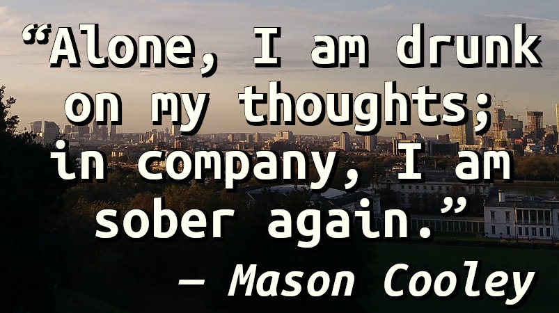Alone, I am drunk on my thoughts; in company, I am sober again.